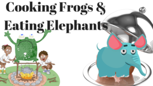 Cooking Frogs &Eating Elephants